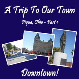 A Trip To Our Town – Part 1 – Downtown | Piqua, Ohio